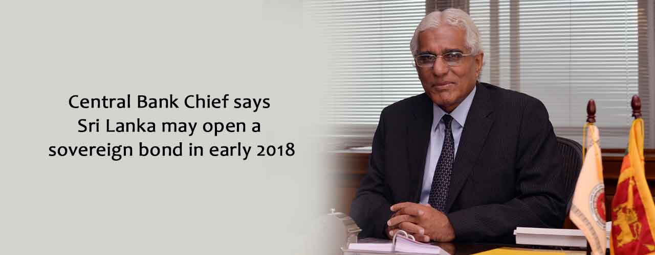 Central Bank Chief says Sri Lanka may open a sovereign bond in early 2018