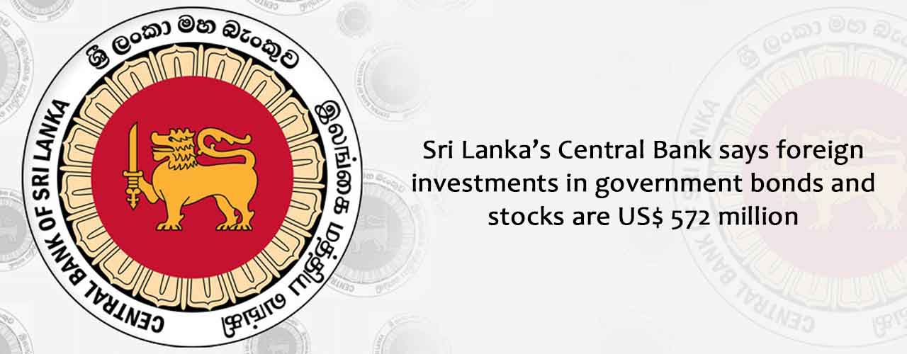 Sri Lanka's Central Bank says foreign investments in government bonds and stocks are US$ 572 million