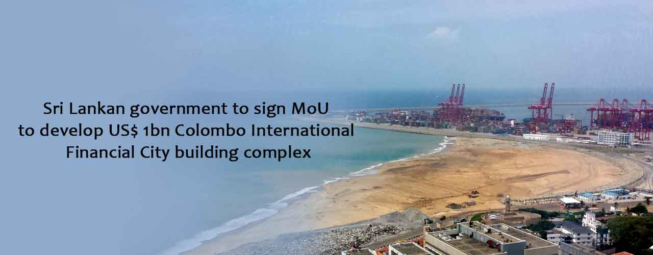 Sri Lankan government to sign MoU to develop US$ 1bn Colombo International Financial City building complex