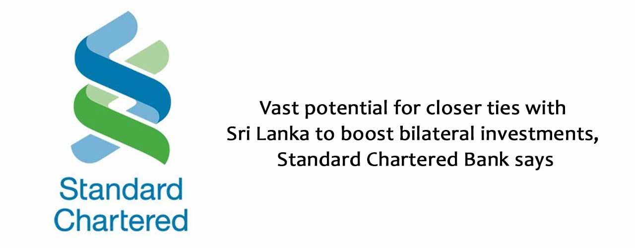 Vast potential for closer ties with Sri Lanka to boost bilateral investments, Standard Chartered Bank says