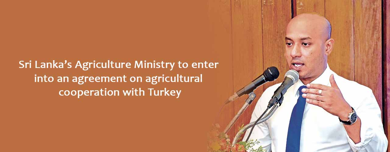 Sri Lanka's Agriculture Ministry to enter into an agreement on agricultural cooperation with Turkey