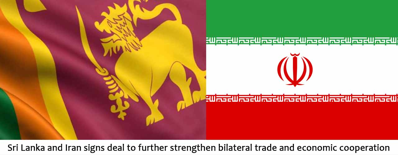 Sri Lanka and Iran signs deal to further strengthen bilateral trade and economic cooperation