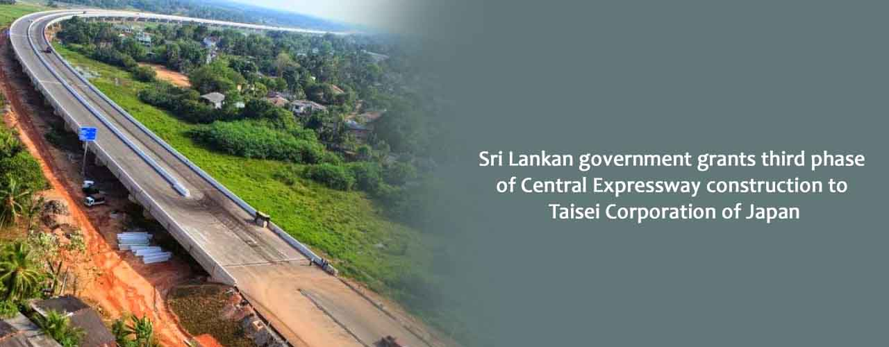 Sri Lankan government grants third phase of Central Expressway construction to Taisei Corporation of Japan