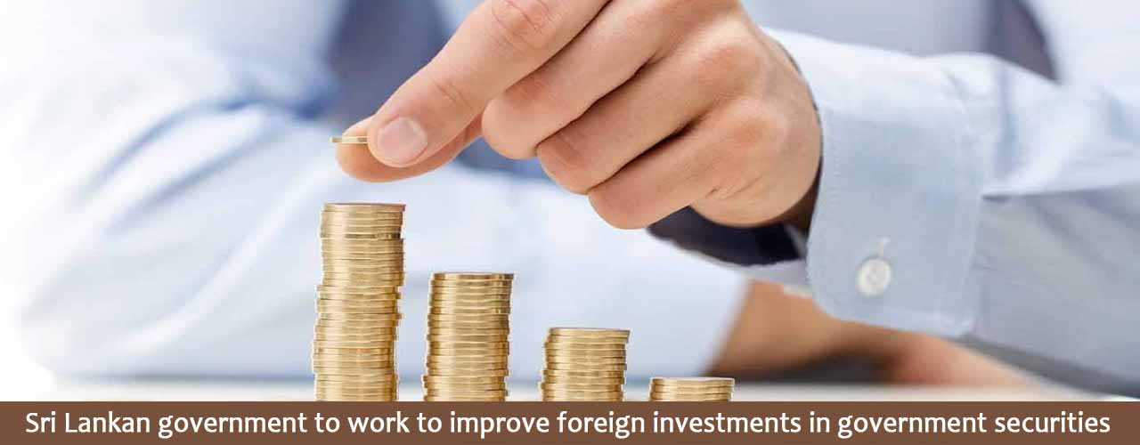 Sri Lankan government to work to improve foreign investments in government securities