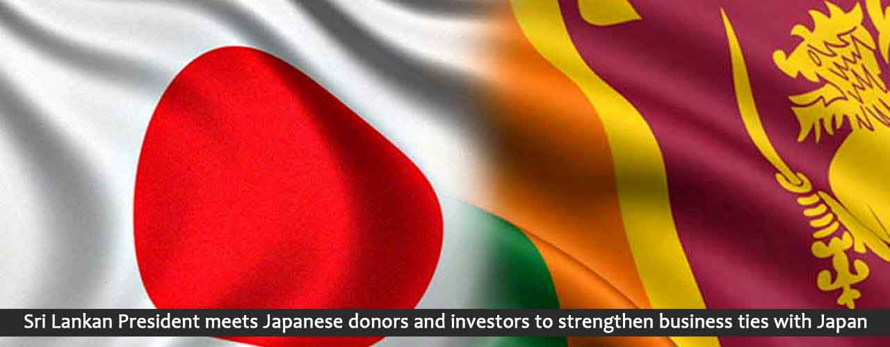 Sri Lankan President meets Japanese donors and investors to strengthen business ties with Japan