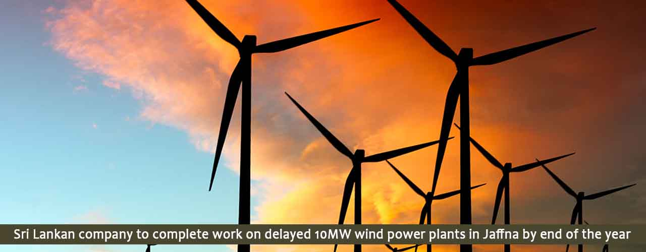 Sri Lankan company to complete work on delayed 10MW wind power plants in Jaffna by end of the year
