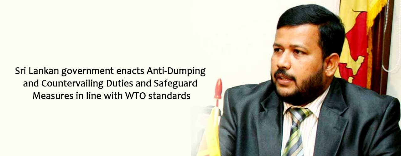 Sri Lankan government enacts Anti-Dumping and Countervailing Duties and Safeguard Measures in line with WTO standards
