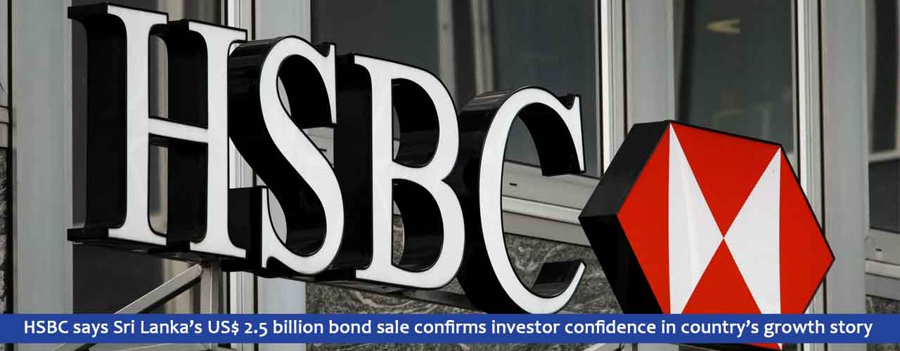 HSBC says Sri Lanka's US$ 2.5 billion bond sale confirms investor confidence in country's growth story