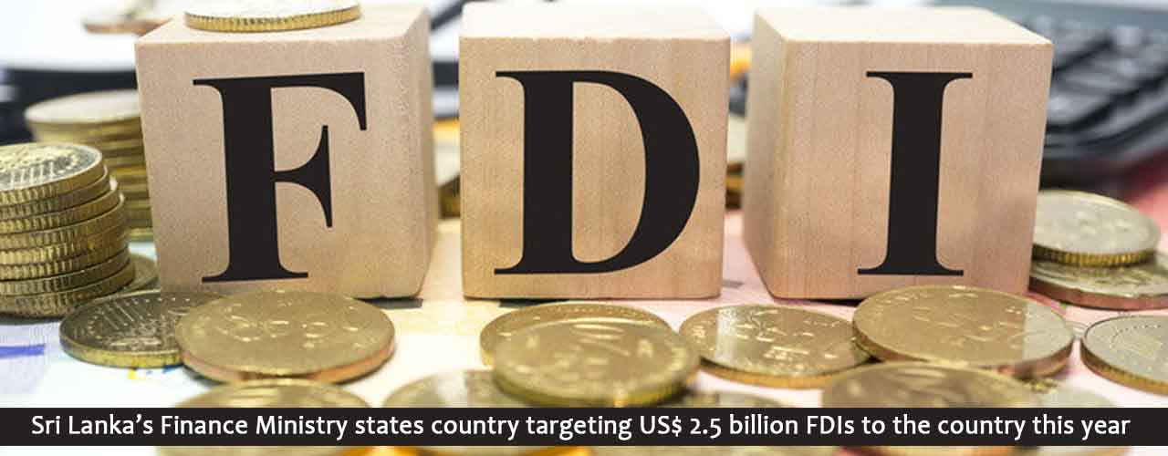 Sri Lanka's Finance Ministry states country targeting US$ 2.5 billion FDIs to the country this year