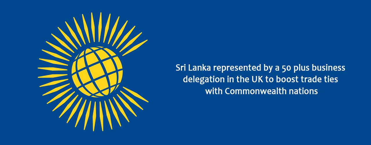 Sri Lanka represented by a 50 plus business delegation in the UK to boost trade ties with Commonwealth nations