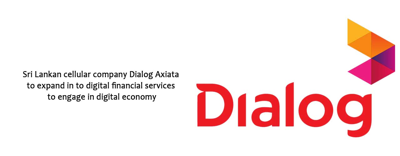 Sri Lankan cellular company Dialog Axiata to expand in to digital financial services to engage in digital economy