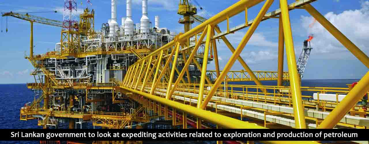 Sri Lankan government to look at expediting activities related to exploration and production of petroleum