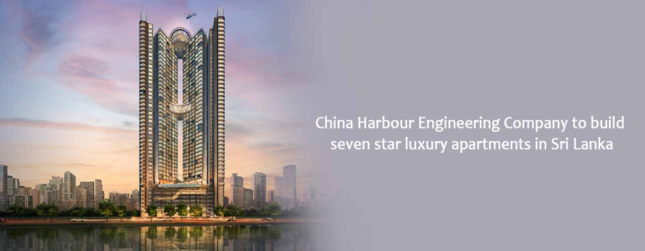 China Harbour Engineering Company to build seven star luxury apartments in Sri Lanka