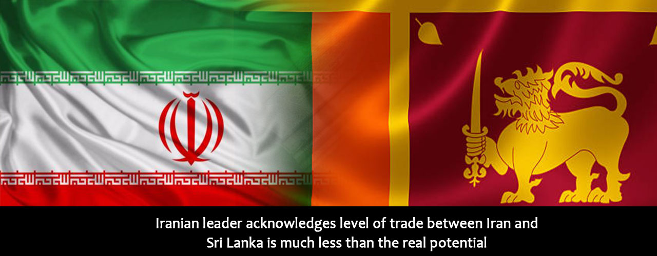 Iranian leader acknowledges level of trade between Iran and Sri Lanka is much less than the real potential