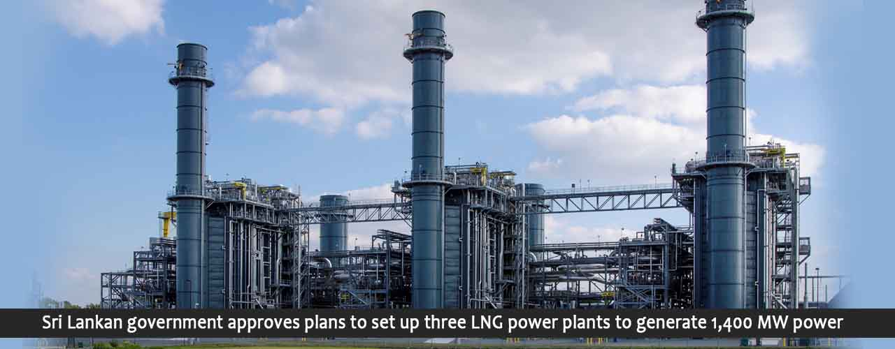 Sri Lankan government approves plans to set up three LNG power plants to generate 1,400 MW power