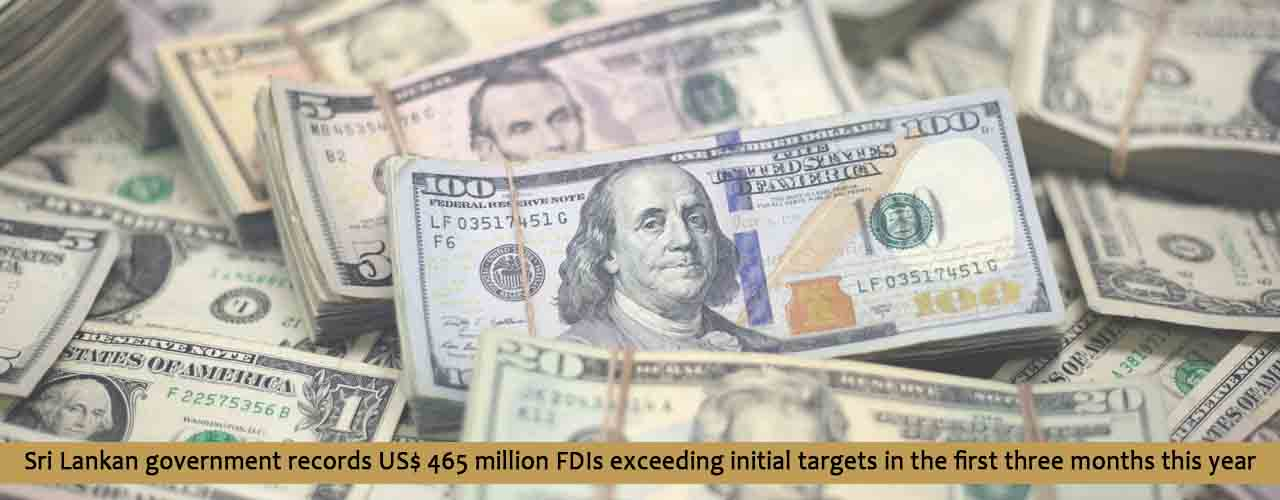 Sri Lankan government records US$ 465 million FDIs exceeding initial targets in the first three months this year