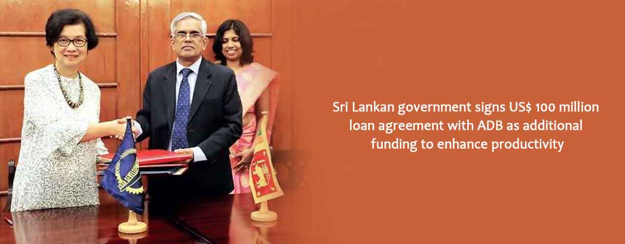 Sri Lankan government signs US$ 100 million loan agreement with ADB as additional funding to enhance productivity