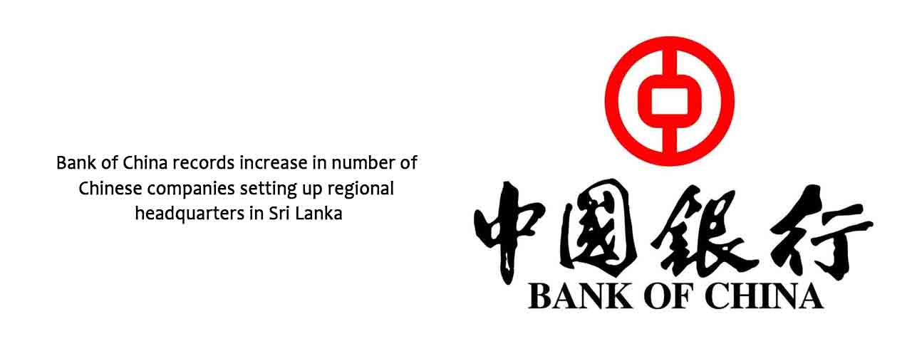 Bank of China records increase in number of Chinese companies setting up regional headquarters in Sri Lanka