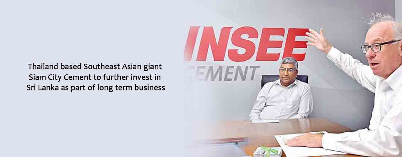 Thailand based Southeast Asian giant Siam City Cement to further invest in Sri Lanka as part of long term business