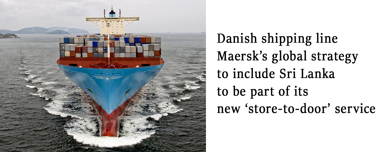 Danish shipping line Maersk's global strategy to include Sri Lanka to be part of its new 'store-to-door' service