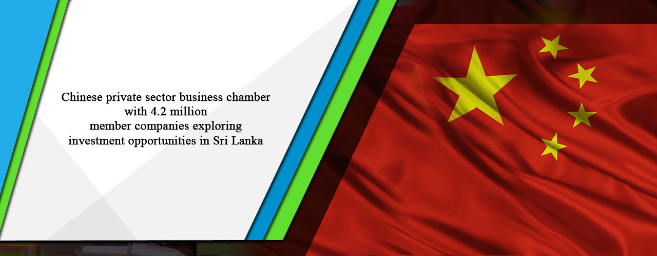 Chinese private sector business chamber with 4.2 million member companies exploring investment opportunities in Sri Lanka