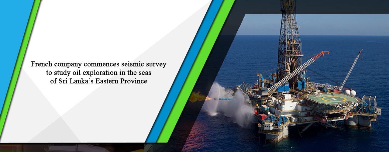 French company commences seismic survey to study oil exploration in the seas of Sri Lanka's Eastern Province
