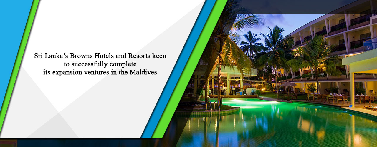 Sri Lanka's Browns Hotels and Resorts keen to successfully complete its expansion ventures in the Maldives