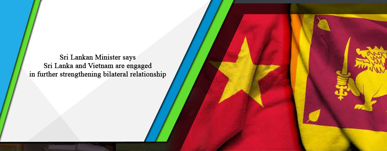 Sri Lankan Minister says Sri Lanka and Vietnam are engaged in further strengthening bilateral relationship