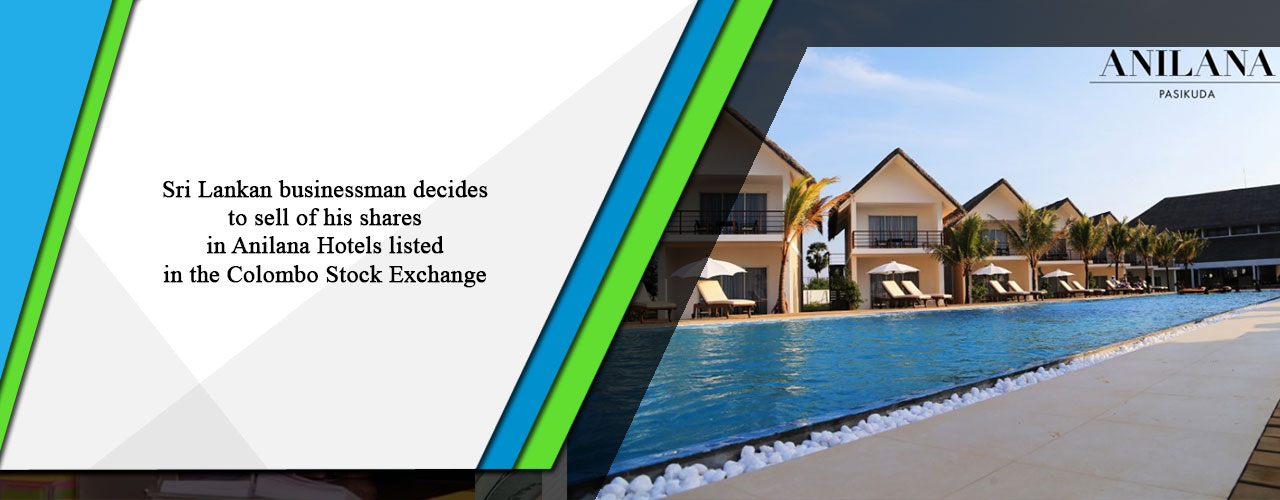 Sri Lankan businessman decides to sell of his shares in Anilana Hotels listed in the Colombo Stock Exchange