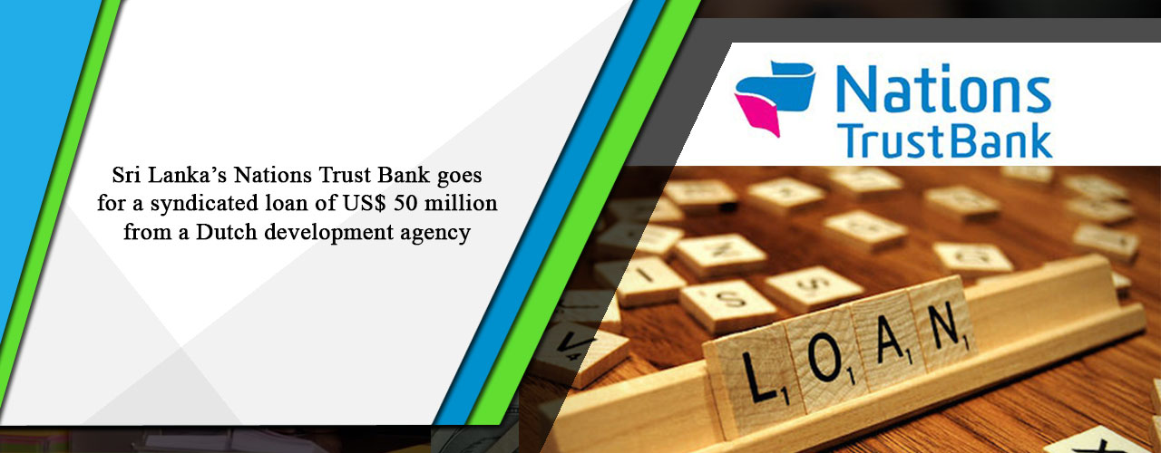 Sri Lanka's Nations Trust Bank goes for a syndicated loan of US$ 50 million from a Dutch development agency