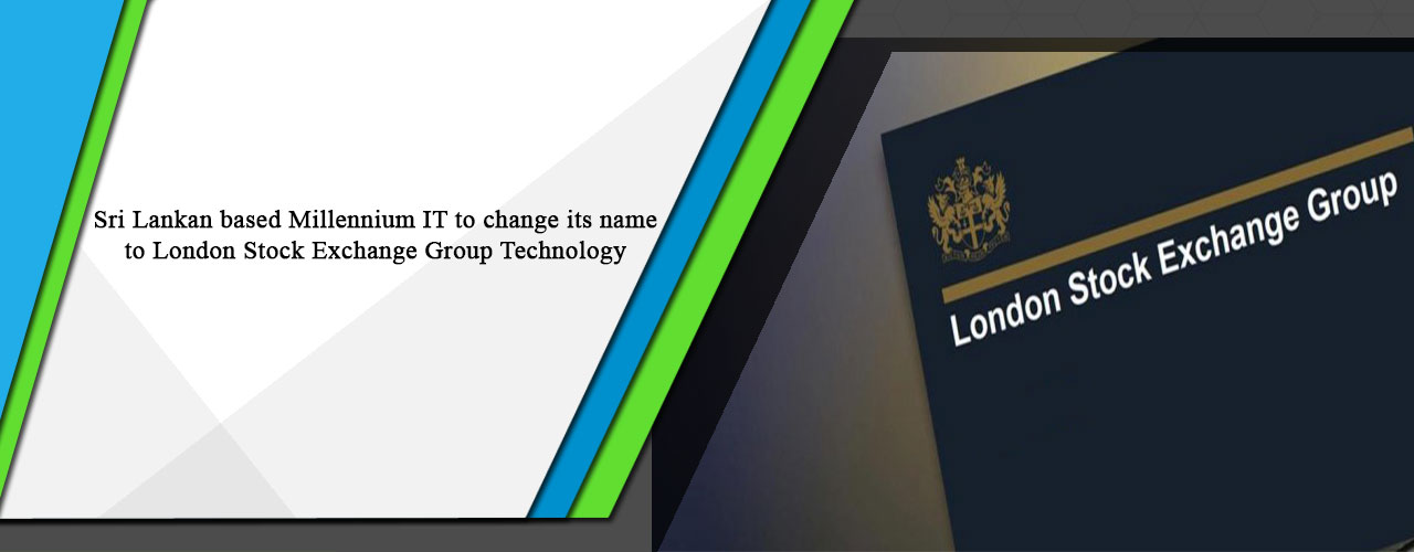 Sri Lankan based Millennium IT to change its name to London Stock Exchange Group Technology