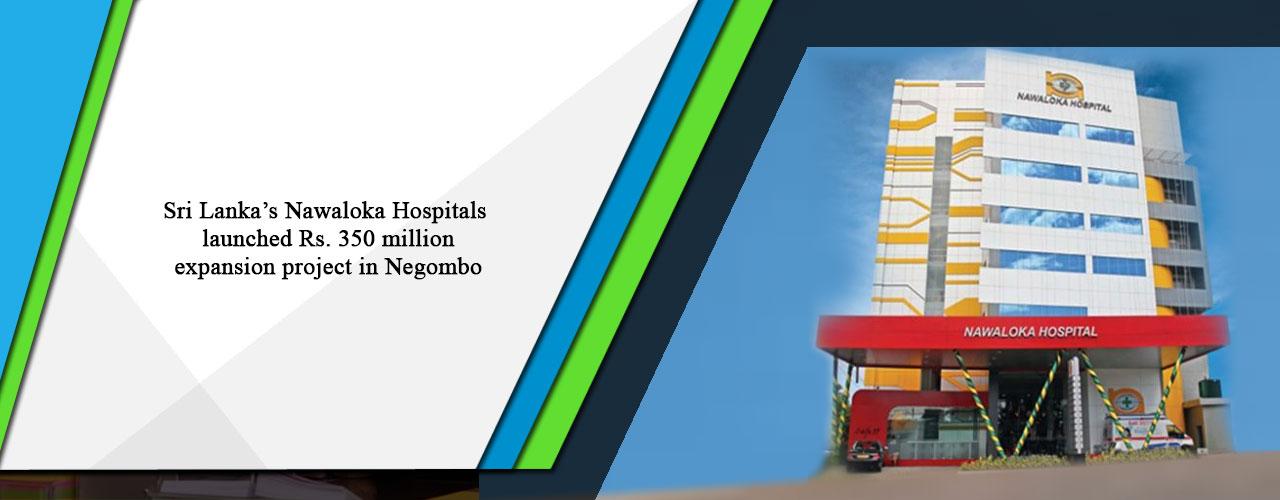 Sri Lanka's Nawaloka Hospitals launched Rs. 350 million expansion project in Negombo