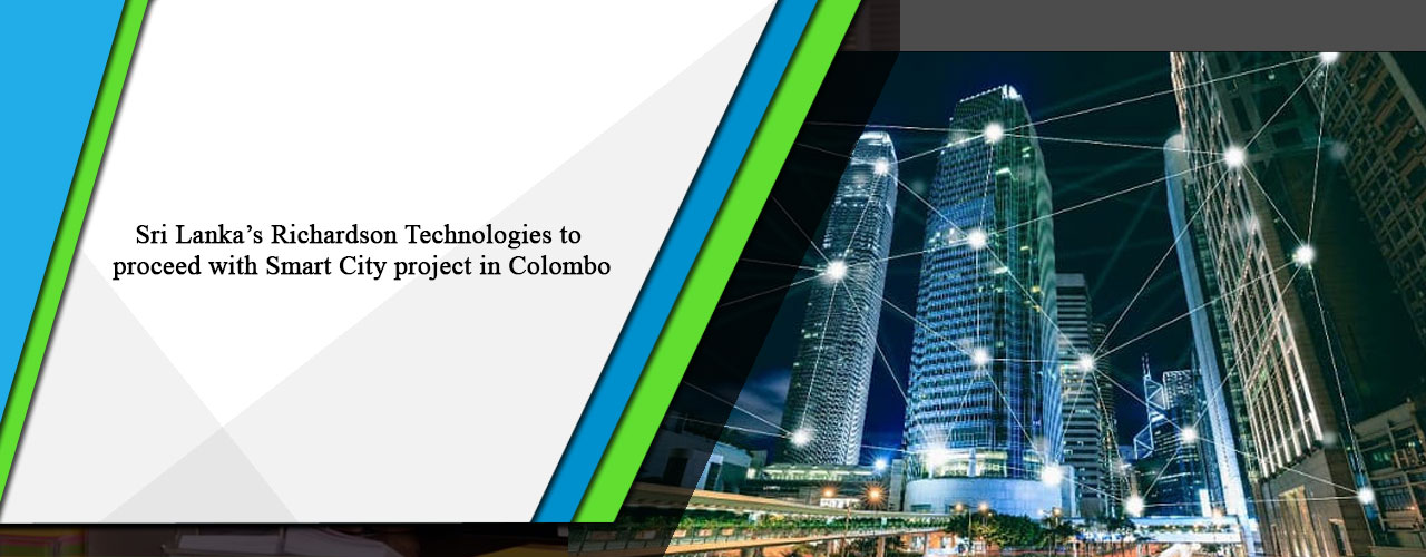 Sri Lanka's Richardson Technologies to proceed with Smart City project in Colombo