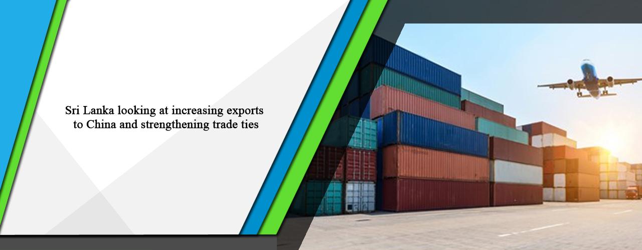 Sri Lanka looking at increasing exports to China and strengthening trade ties