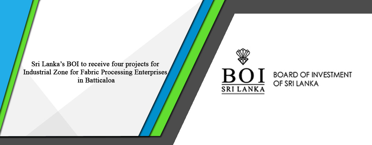 Sri Lanka's BOI to receive four projects for Industrial Zone for Fabric Processing Enterprises in Batticaloa