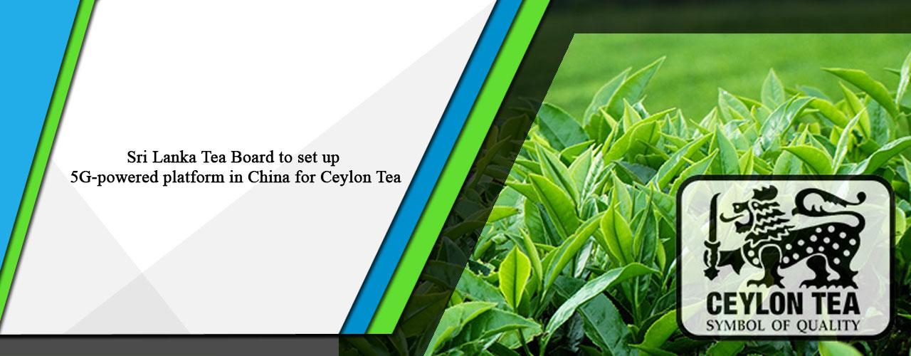 Sri Lanka Tea Board to set up 5G-powered platform in China for Ceylon Tea