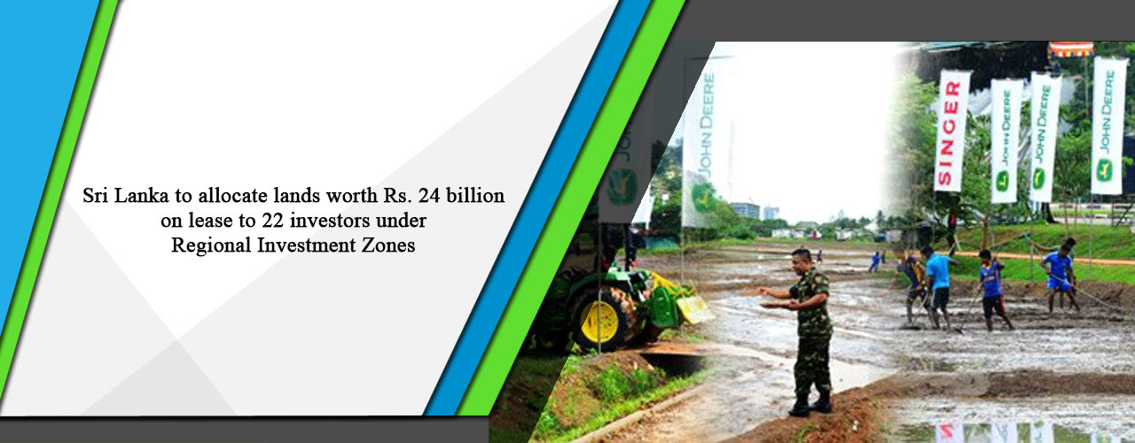 Sri Lanka to allocate lands worth Rs. 24 billion on lease to 22 investors under Regional Investment Zones