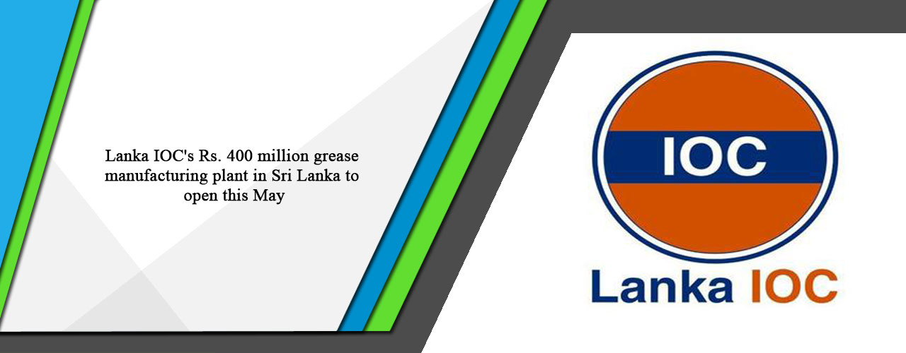 Lanka IOC's Rs. 400 million grease manufacturing plant in Sri Lanka to open this May
