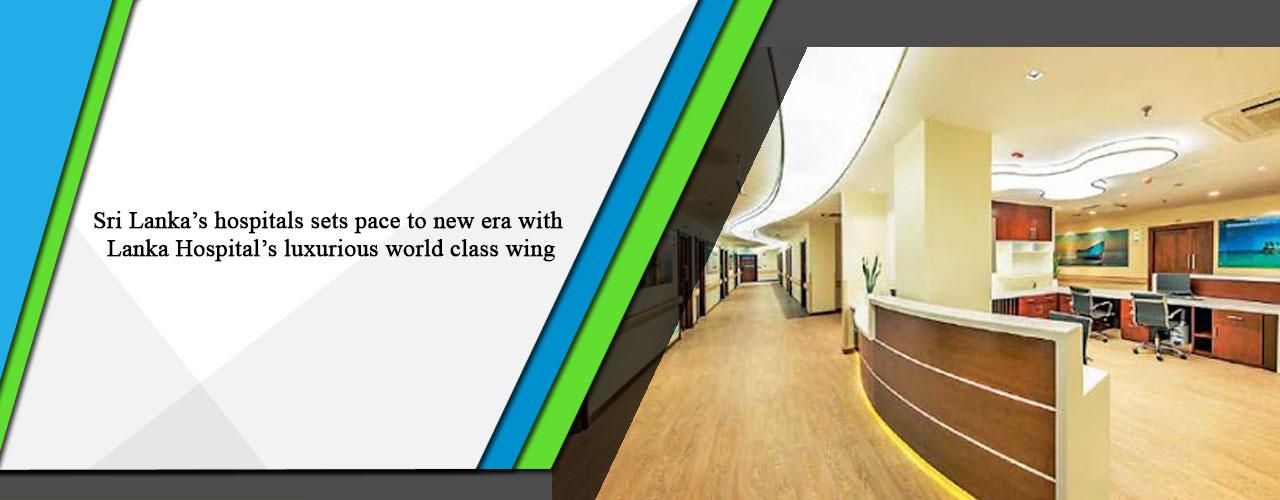 Sri Lanka's hospitals sets pace to new era with Lanka Hospital's luxurious world class wing