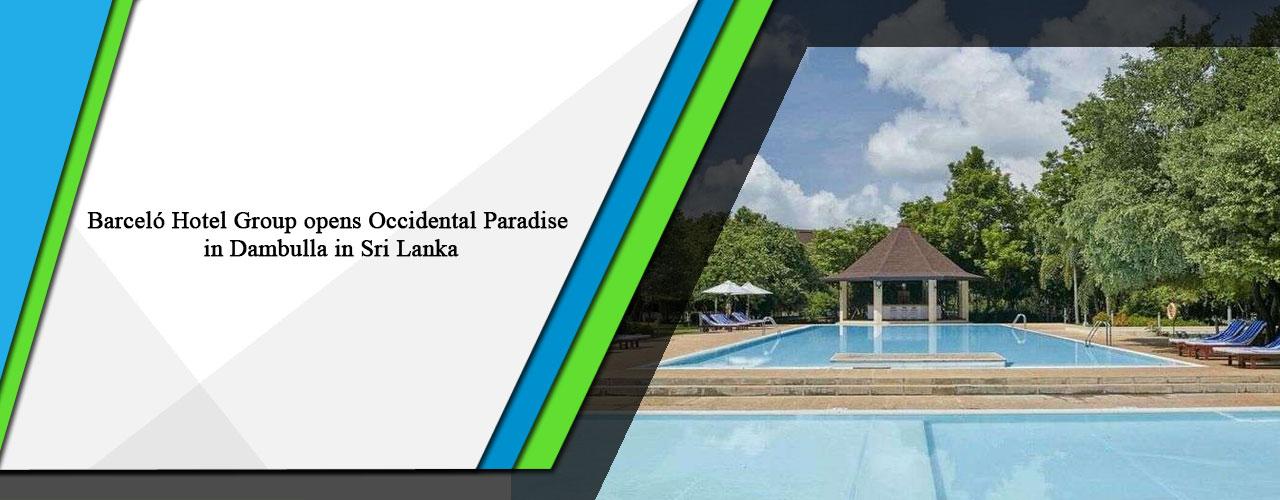 Barceló Hotel Group opens Occidental Paradise in Dambulla in Sri Lanka