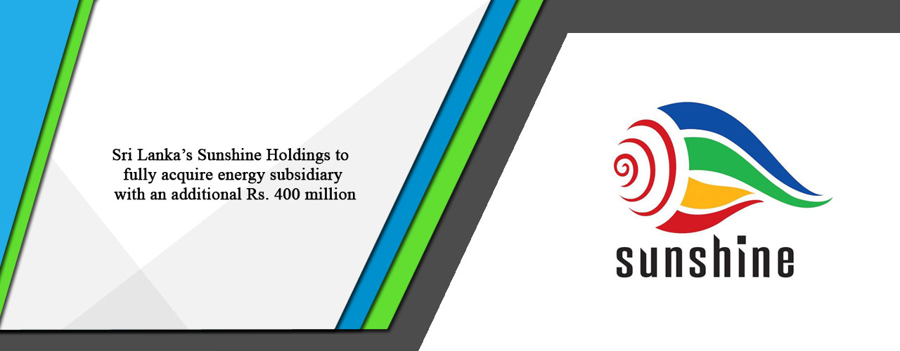 Sri Lanka's Sunshine Holdings to fully acquire energy subsidiary with an additional Rs. 400 million