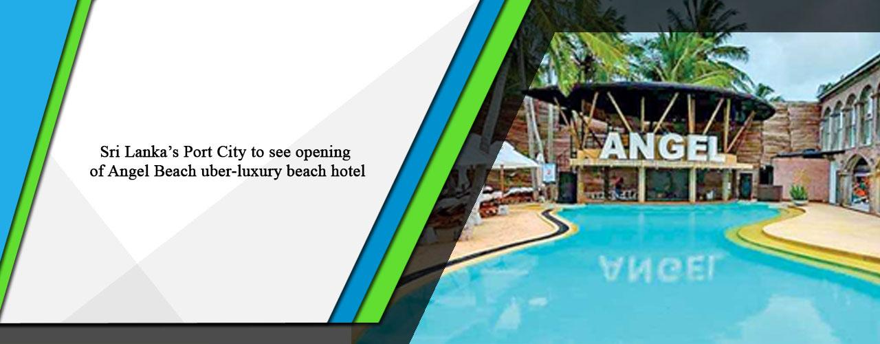 Sri Lanka's Port City to see opening of Angel Beach uber-luxury beach hotel